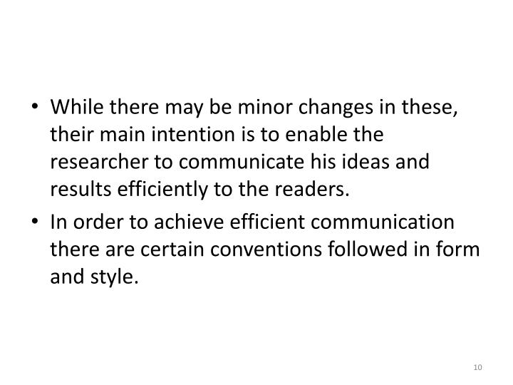 While there may be minor changes in these, their main intention is to enable the researcher to communicate his ideas and results efficiently to the readers.