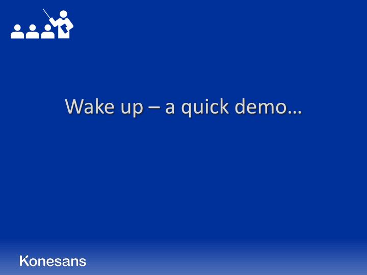 Wake up – a quick demo…