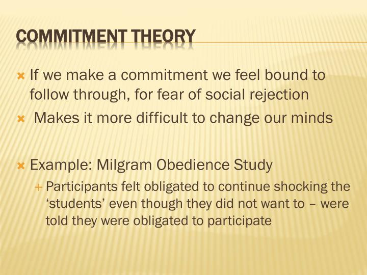 If we make a commitment we feel bound to follow through, for fear of social rejection
