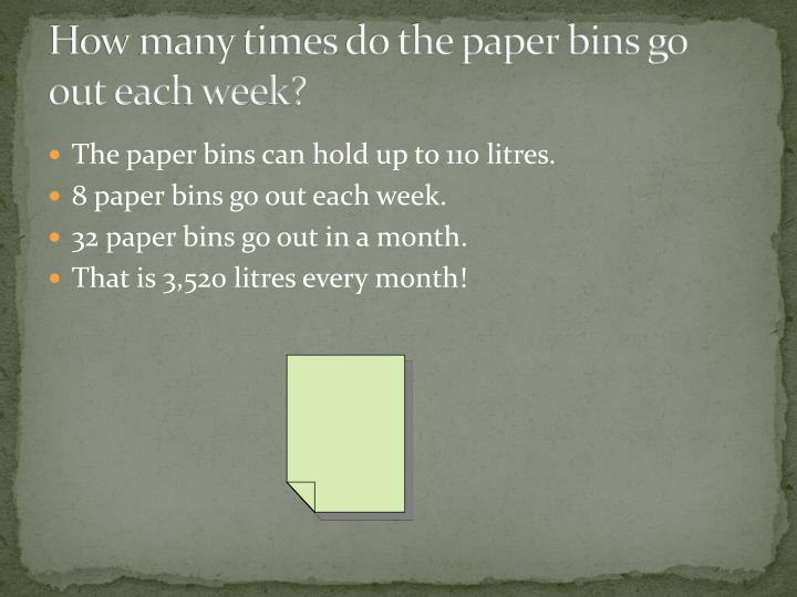 How many times do the paper bins go out each week?