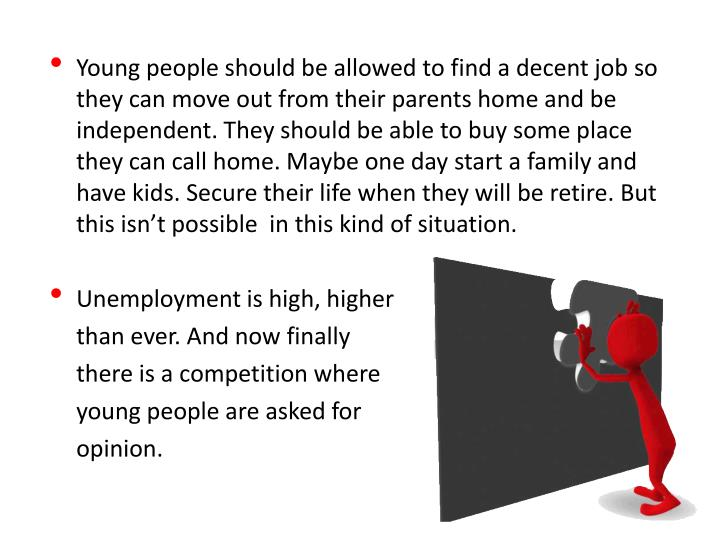 Young people should be allowed to find a decent job so they can move out from their parents home and be independent. They should be able to buy some place they can call home. Maybe one day start a family and have kids. Secure their life when they will be retire.