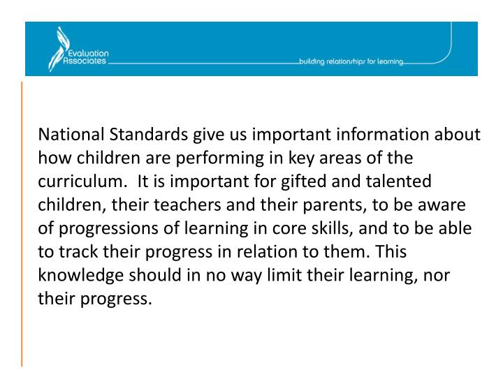 National Standards give us important information about how children are performing in key areas of the curriculum.  It is important for gifted and talented children, their teachers and their parents, to be aware of progressions of learning in core skills, and to be able to track their progress in relation to them. This knowledge should in no way limit their learning, nor their progress.