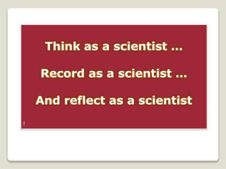 Think as a scientist …
