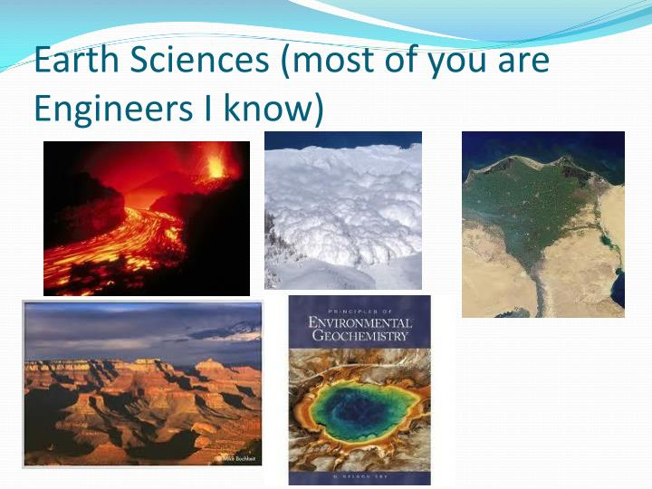 Earth Sciences (most of you are Engineers I know)