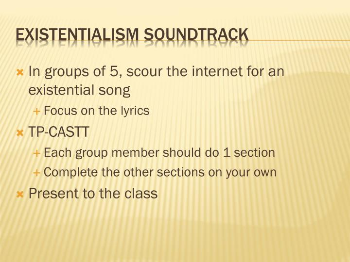 In groups of 5, scour the internet for an existential song