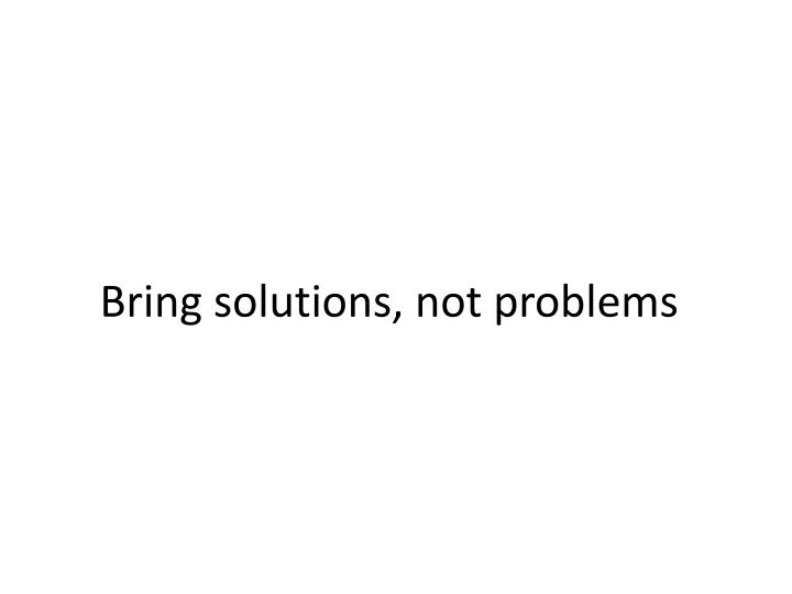Bring solutions, not problems