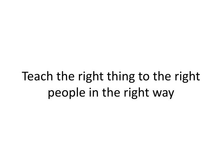 Teach the right thing to the right people in the right way
