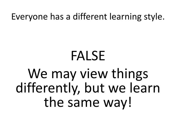 Everyone has a different learning style.