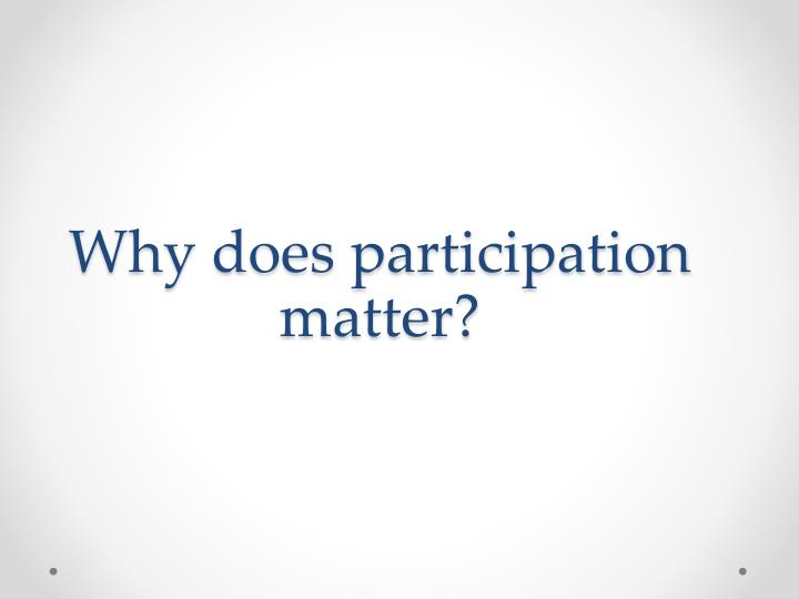 Why does participation matter?