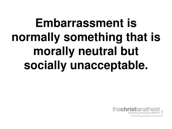 Embarrassment is normally something that is morally neutral but socially unacceptable.