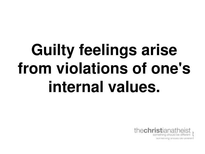 Guilty feelings arise from violations of one's internal values.