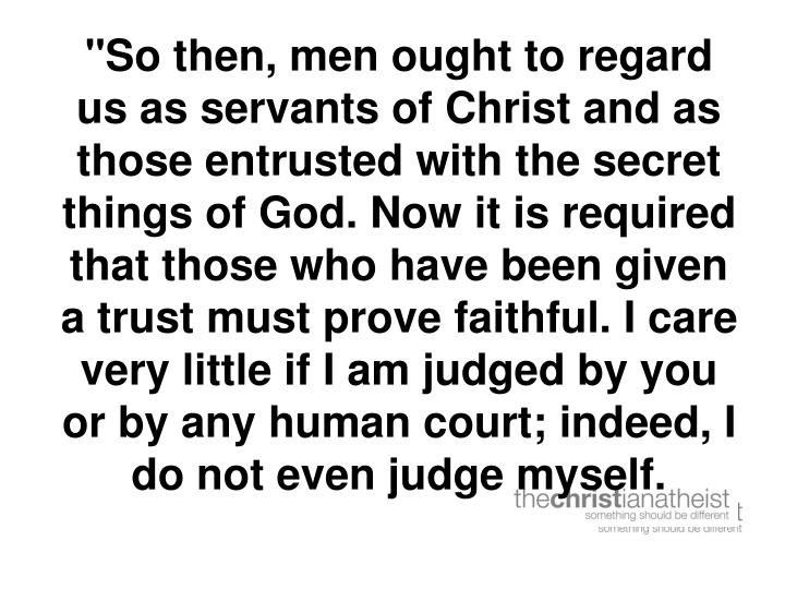 """So then, men ought to regard us as servants of Christ and as those entrusted with the secret things of God. Now it is required that those who have been given a trust must prove faithful. I care very little if I am judged by you or by any human court; indeed, I do not even judge myself."