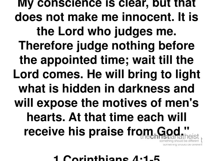 My conscience is clear, but that does not make me innocent. It is the Lord who judges me. Therefore judge nothing before the appointed time; wait till the Lord comes. He will bring to light what is hidden in darkness and will expose the motives of men's hearts. At that time each will receive his praise from God.""