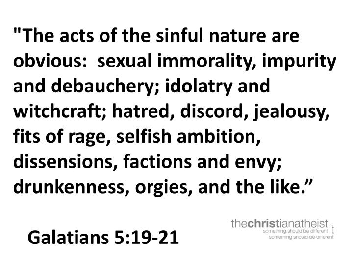 """The acts of the sinful nature are obvious:  sexual immorality, impurity and debauchery; idolatry and witchcraft; hatred, discord, jealousy, fits of rage, selfish ambition, dissensions, factions and envy; drunkenness, orgies, and the like"