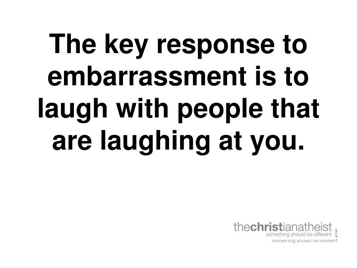 The key response to embarrassment is to laugh with people that are laughing at you.