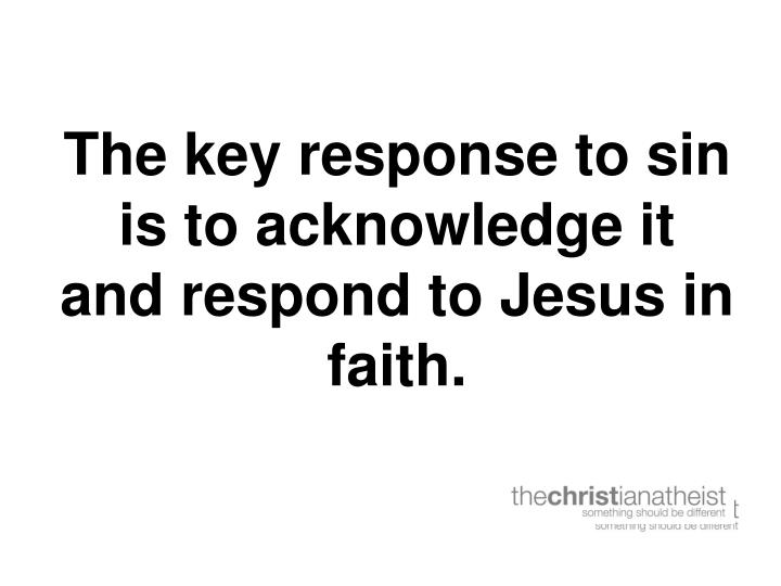 The key response to sin is to acknowledge it and respond to Jesus in faith.