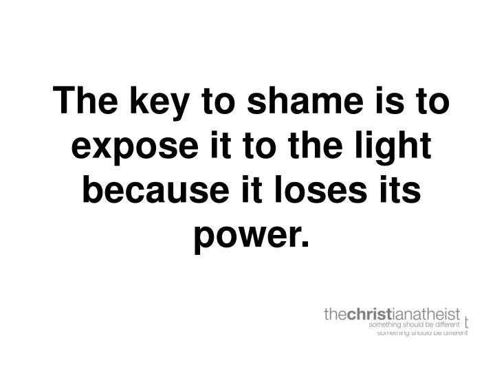 The key to shame is to expose it to the light because it loses its power.