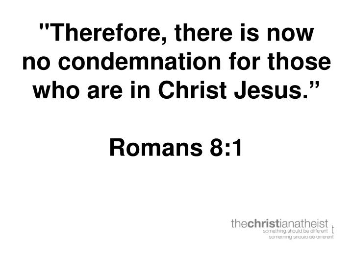 Therefore there is now no condemnation for those who are in christ jesus romans 8 1