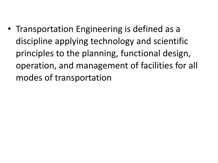 Transportation Engineering is defined as a discipline applying technology and scientific principles to the planning, functional design, operation, and management of facilities for all modes of transportation