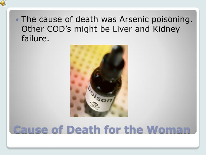 The cause of death was Arsenic poisoning. Other COD's might be Liver and Kidney failure.