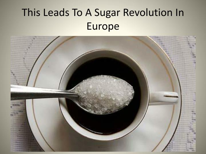 This Leads To A Sugar Revolution In Europe
