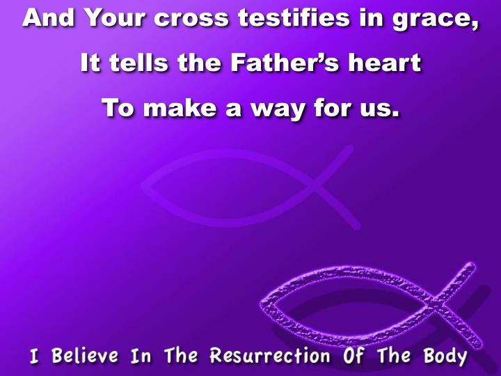 And Your cross testifies in grace,