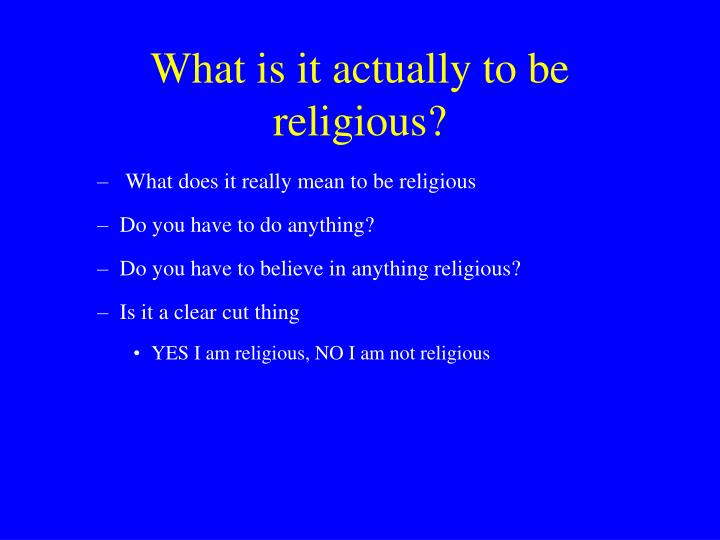 What is it actually to be religious?