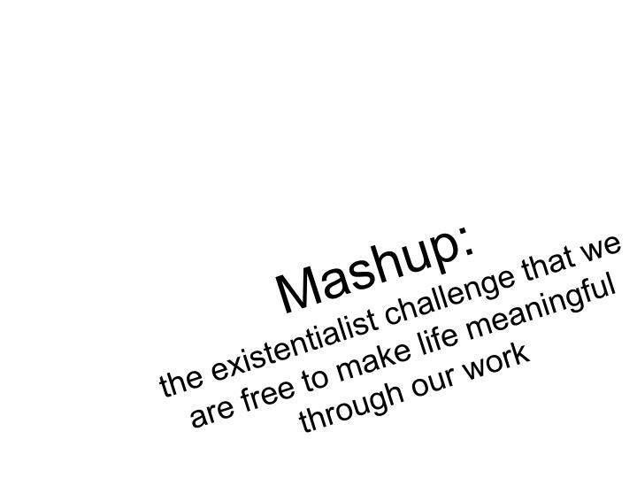 Mashup the existentialist challenge that we are free to make life meaningful through our work
