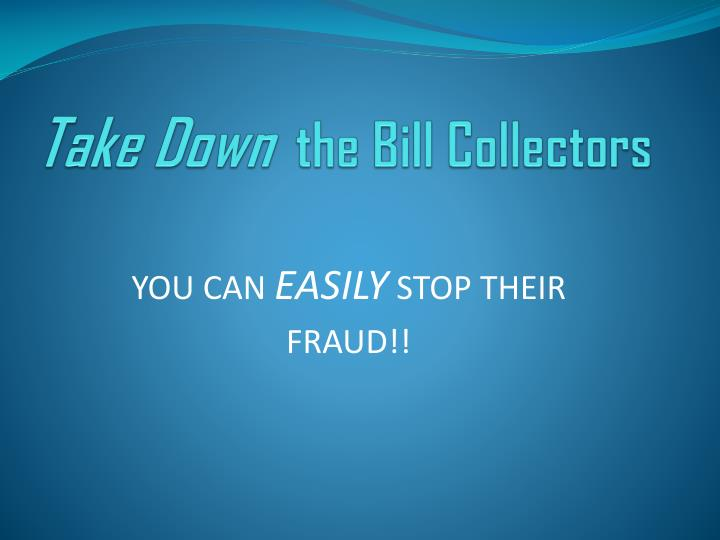 Take down the bill collectors