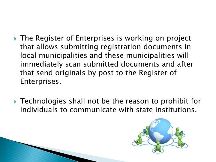 The Register of Enterprises is working on project that allows submitting registration documents in local municipalities and these municipalities will immediately scan submitted documents and after that send originals by post to the Register of Enterprises.