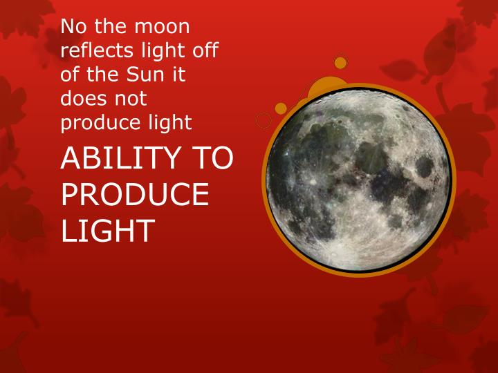 No the moon reflects light off of the Sun it does not  produce light