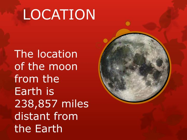 The location of the moon from the Earth is 238,857 miles distant from the Earth