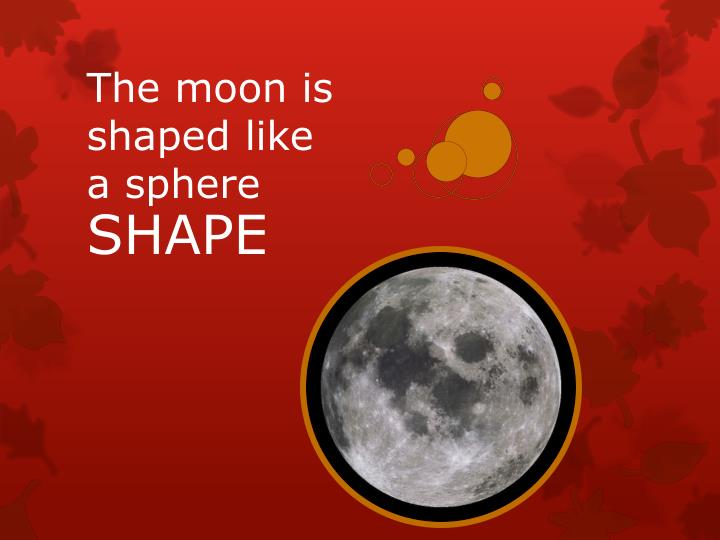 The moon is shaped like a sphere