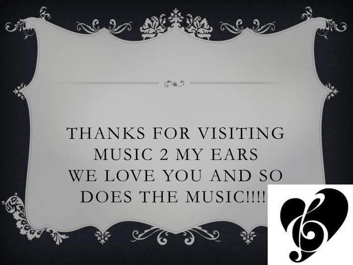 THANKS FOR VISITING MUSIC 2 MY EARS