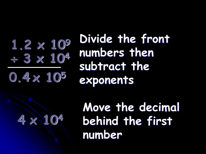 Divide the front numbers then subtract the exponents