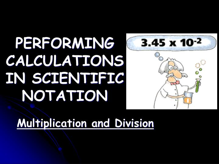 PERFORMING CALCULATIONS IN SCIENTIFIC NOTATION