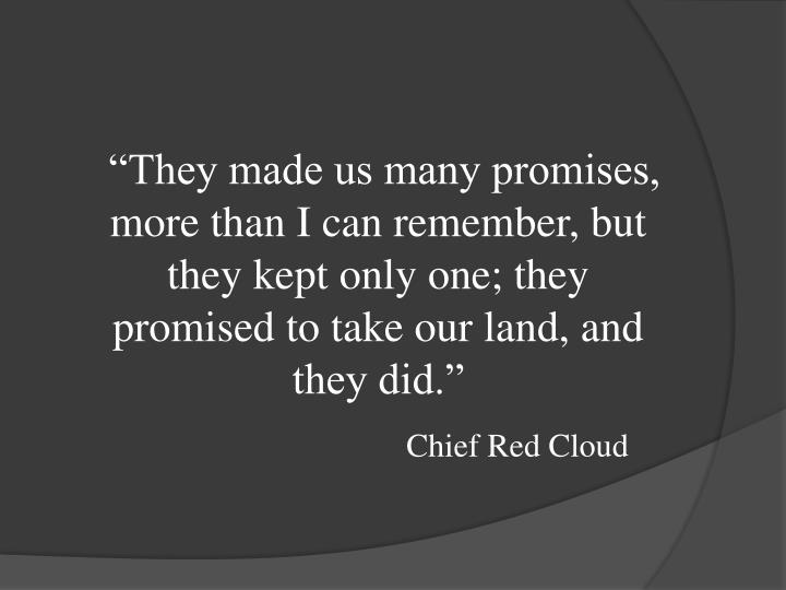 """""""They made us many promises, more than I can remember, but they kept only one; they promised to take our land, and they did."""""""