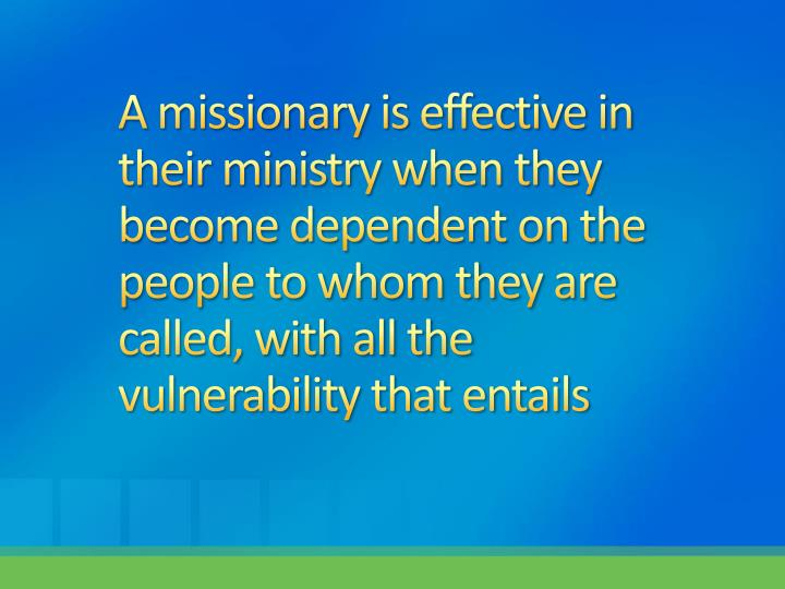 A missionary is effective in their ministry when they become dependent on the people to whom they are called, with all the vulnerability that entails
