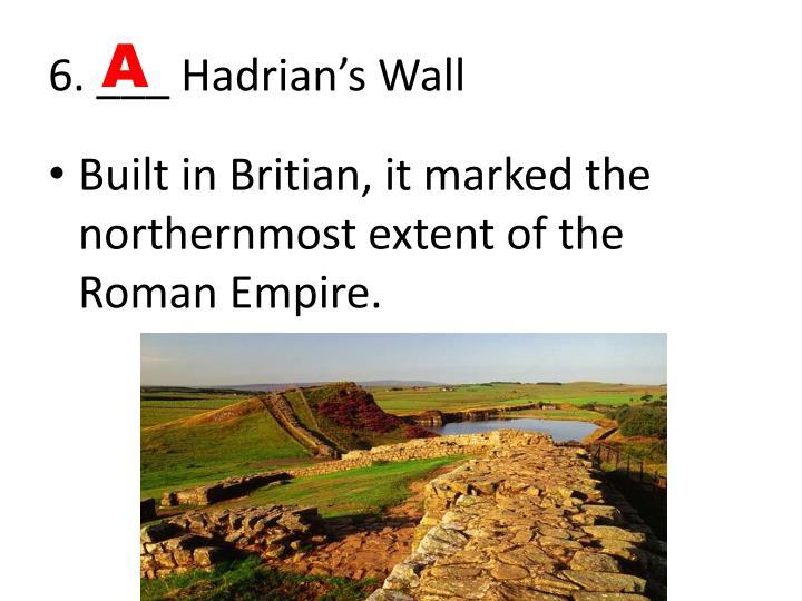 6. ___ Hadrian's Wall