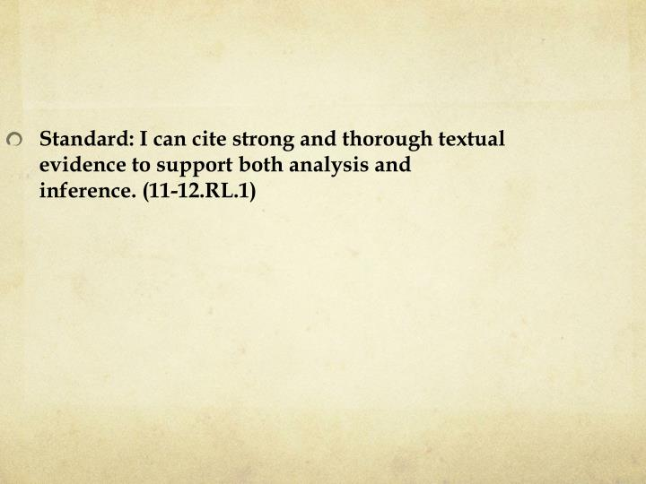 Standard: I can cite strong and thorough textual evidence to support both analysis and inference. (11-12.RL.1)