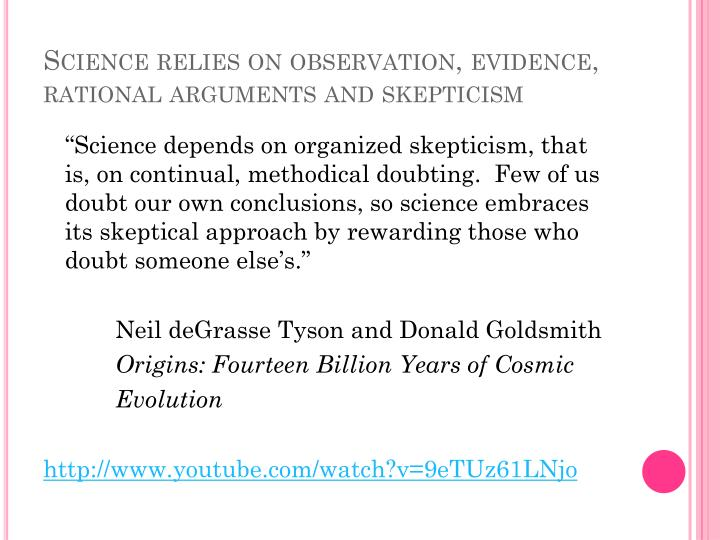 Science relies on observation, evidence, rational arguments and skepticism