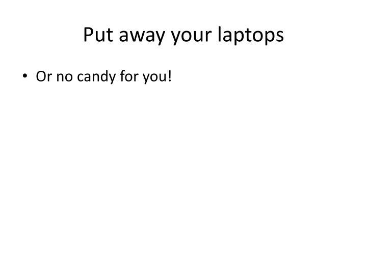 Put away your laptops