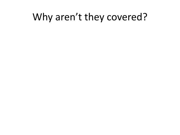 Why aren't they covered?