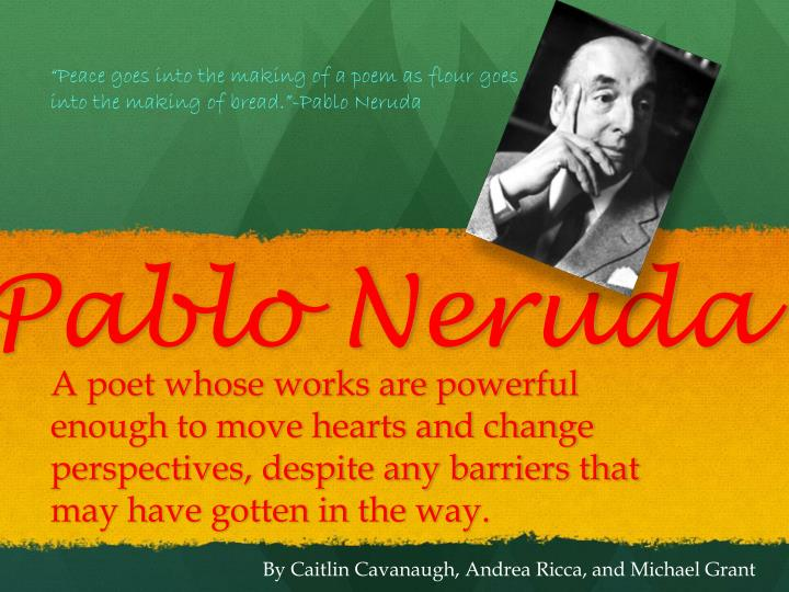 """""""Peace goes into the making of a poem as flour goes into the making of bread.""""-Pablo Neruda"""