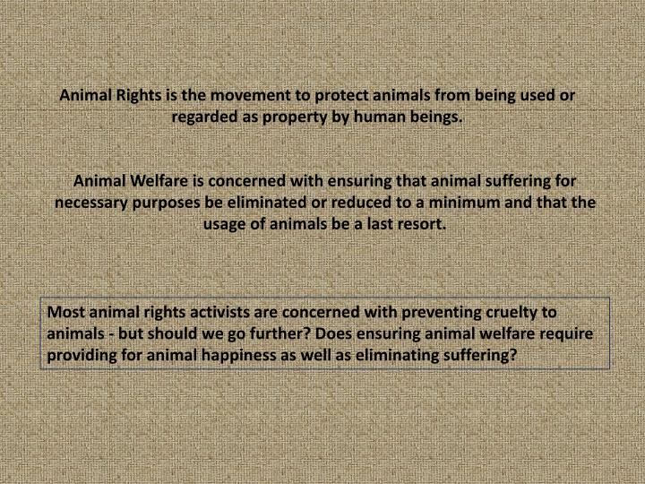 Animal Rights is the movement to protect animals from being used or regarded as property by human be...