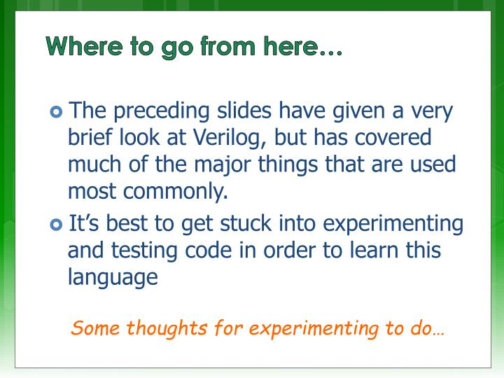 The preceding slides have given a very brief look at Verilog, but has covered much of the major things that are used most commonly.