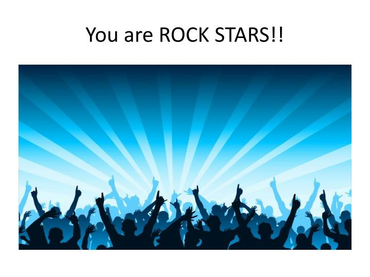 You are ROCK STARS!!