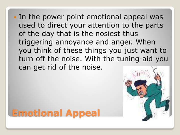 In the power point emotional appeal was used to direct your attention to the parts of the day that is the nosiest thus triggering annoyance and anger. When you think of these things you just want to turn off the noise. With the tuning-aid you can get rid of the noise.