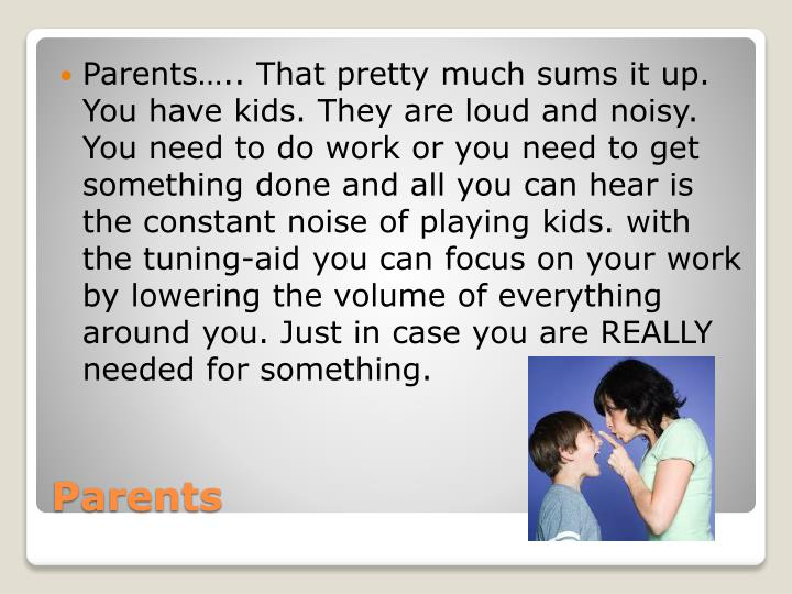 Parents….. That pretty much sums it up. You have kids. They are loud and noisy. You need to do work or you need to get something done and all you can hear is the constant noise of playing kids. with the tuning-aid you can focus on your work by lowering the volume of everything around you. Just in case you are REALLY needed for something.