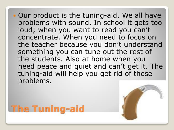 Our product is the tuning-aid. We all have  problems with sound. In school it gets too loud; when you want to read you can't concentrate. When you need to focus on the teacher because you don't understand something you can tune out the rest of the students. Also at home when you need peace and quiet and can't get it. The tuning-aid will help you get rid of these problems.